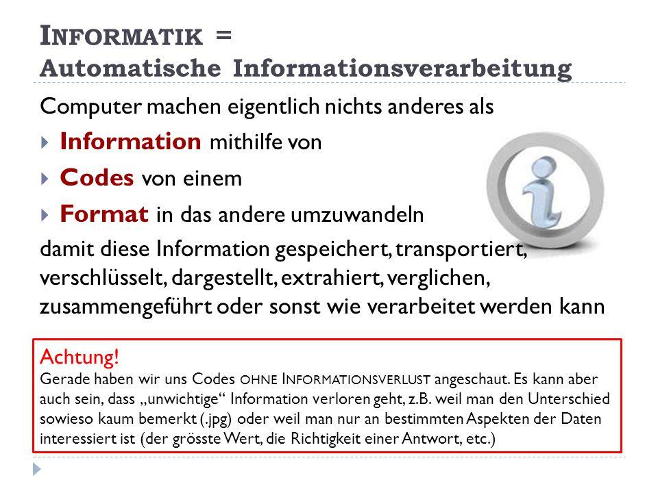 Computer machen eigentlich nichts anderes als  Information mithilfe von  Codes von einem  Format in das andere umzuwandeln damit diese Information gespeichert, transportiert, verschlüsselt, dargestellt, extrahiert, verglichen, zusammengeführt oder sonst wie verarbeitet werden kann I NFORMATIK = Automatische Informationsverarbeitung Achtung.