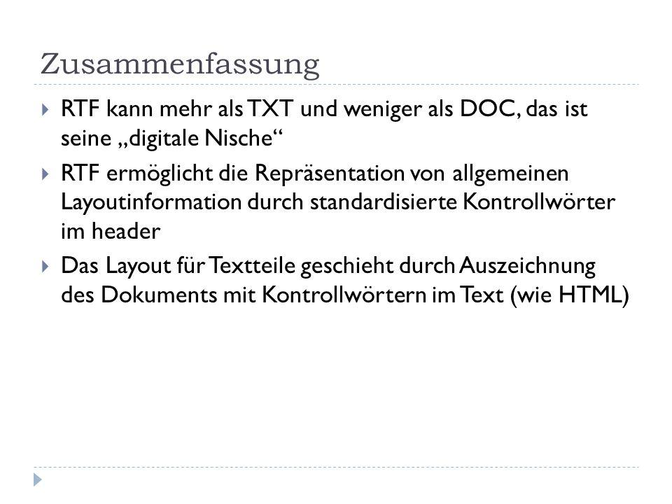 """Zusammenfassung  RTF kann mehr als TXT und weniger als DOC, das ist seine """"digitale Nische  RTF ermöglicht die Repräsentation von allgemeinen Layoutinformation durch standardisierte Kontrollwörter im header  Das Layout für Textteile geschieht durch Auszeichnung des Dokuments mit Kontrollwörtern im Text (wie HTML)"""