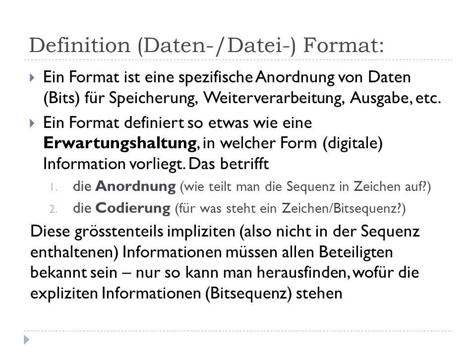 Definition (Daten-/Datei-) Format:  Ein Format ist eine spezifische Anordnung von Daten (Bits) für Speicherung, Weiterverarbeitung, Ausgabe, etc.  E