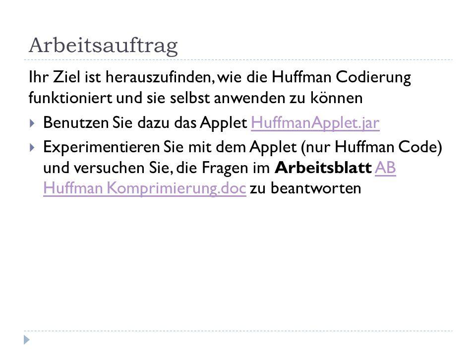 Arbeitsauftrag Ihr Ziel ist herauszufinden, wie die Huffman Codierung funktioniert und sie selbst anwenden zu können  Benutzen Sie dazu das Applet HuffmanApplet.jarHuffmanApplet.jar  Experimentieren Sie mit dem Applet (nur Huffman Code) und versuchen Sie, die Fragen im Arbeitsblatt AB Huffman Komprimierung.doc zu beantwortenAB Huffman Komprimierung.doc