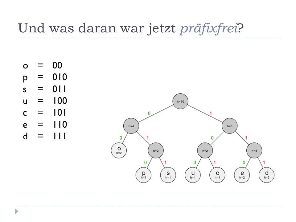 Und was daran war jetzt präfixfrei ? o=00 p=010 s=011 u=100 c=101 e=110 d=111