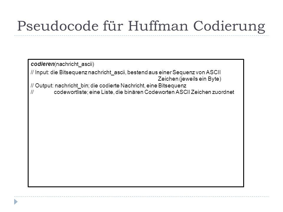 Pseudocode für Huffman Codierung codieren(nachricht_ascii) // Input: die Bitsequenz nachricht_ascii, bestend aus einer Sequenz von ASCII Zeichen (jeweils ein Byte) // Output: nachricht_bin; die codierte Nachricht, eine Bitsequenz // codewortliste; eine Liste, die binären Codeworten ASCII Zeichen zuordnet