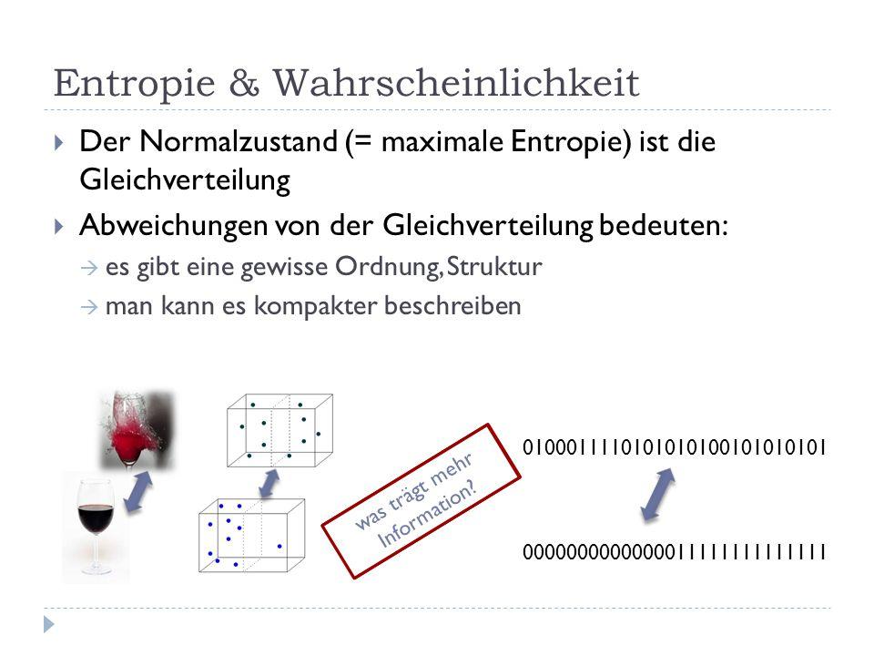 Entropie & Wahrscheinlichkeit  Der Normalzustand (= maximale Entropie) ist die Gleichverteilung  Abweichungen von der Gleichverteilung bedeuten:  es gibt eine gewisse Ordnung, Struktur  man kann es kompakter beschreiben 0100011110101010100101010101 0000000000000011111111111111 was ist wahrscheinlicher.