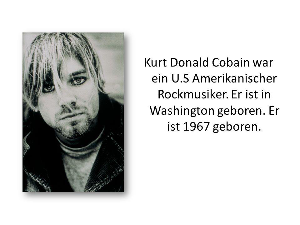 Kurt Donald Cobain war ein U.S Amerikanischer Rockmusiker. Er ist in Washington geboren. Er ist 1967 geboren.