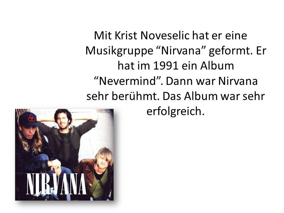 """Mit Krist Noveselic hat er eine Musikgruppe """"Nirvana"""" geformt. Er hat im 1991 ein Album """"Nevermind"""". Dann war Nirvana sehr berühmt. Das Album war sehr"""