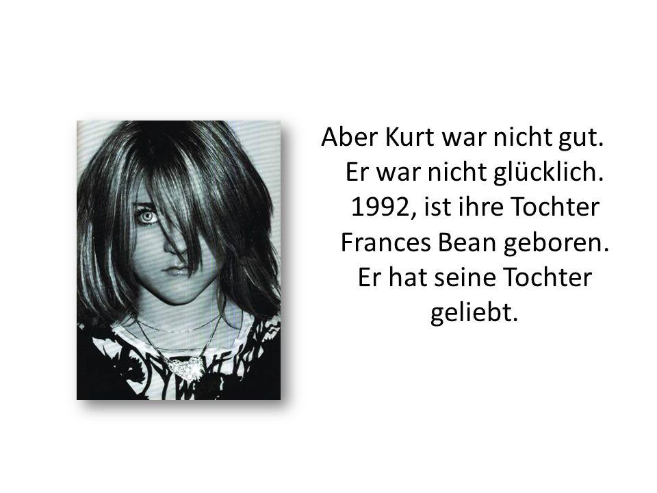 Aber Kurt war nicht gut. Er war nicht glücklich. 1992, ist ihre Tochter Frances Bean geboren. Er hat seine Tochter geliebt.