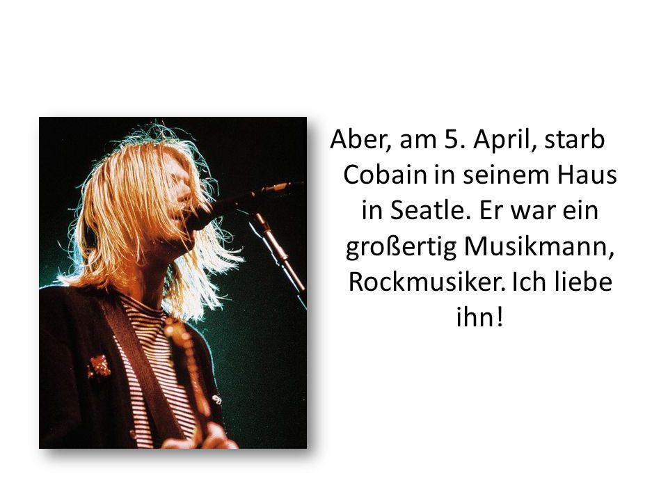 Aber, am 5. April, starb Cobain in seinem Haus in Seatle. Er war ein großertig Musikmann, Rockmusiker. Ich liebe ihn!