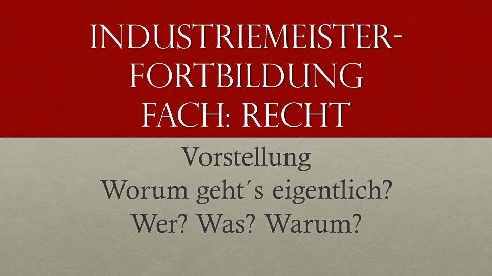Industriemeister- Fortbildung Fach: Recht Vorstellung Worum geht´s eigentlich? Wer? Was? Warum?