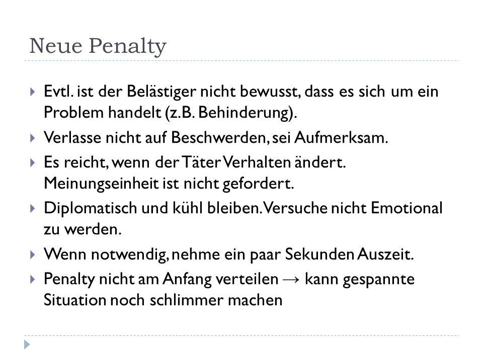 Neue Penalty  Evtl. ist der Belästiger nicht bewusst, dass es sich um ein Problem handelt (z.B. Behinderung).  Verlasse nicht auf Beschwerden, sei A