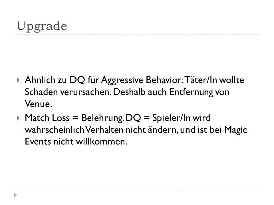 Upgrade  Ähnlich zu DQ für Aggressive Behavior: Täter/In wollte Schaden verursachen. Deshalb auch Entfernung von Venue.  Match Loss = Belehrung. DQ