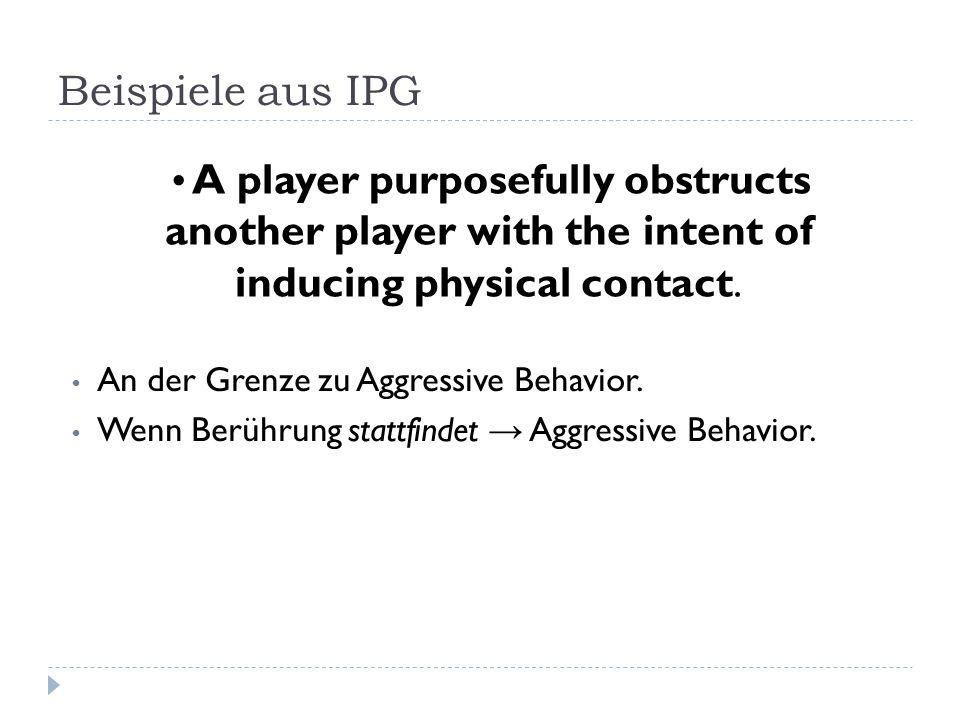 Beispiele aus IPG An der Grenze zu Aggressive Behavior. Wenn Berührung stattfindet → Aggressive Behavior. A player purposefully obstructs another play