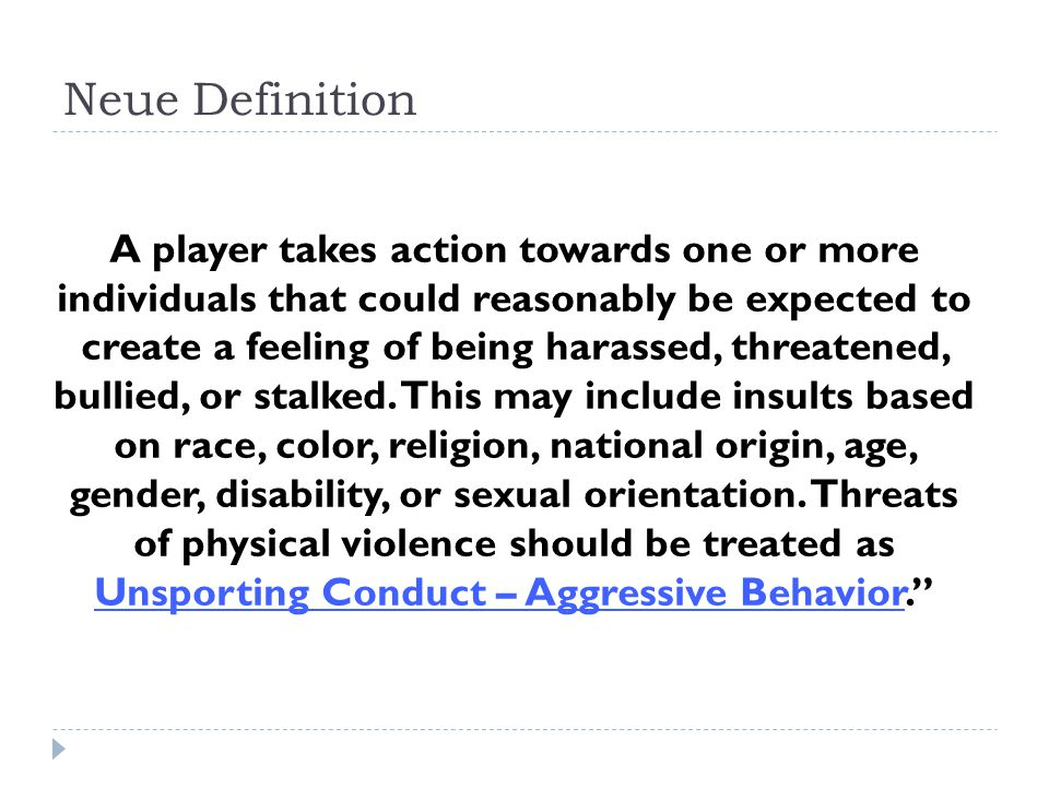 Neue Definition A player takes action towards one or more individuals that could reasonably be expected to create a feeling of being harassed, threate