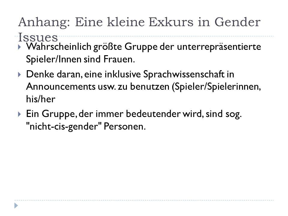 Anhang: Eine kleine Exkurs in Gender Issues  Wahrscheinlich größte Gruppe der unterrepräsentierte Spieler/Innen sind Frauen.  Denke daran, eine inkl