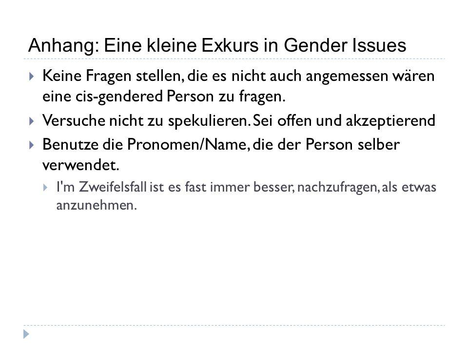 Anhang: Eine kleine Exkurs in Gender Issues  Keine Fragen stellen, die es nicht auch angemessen wären eine cis-gendered Person zu fragen.  Versuche