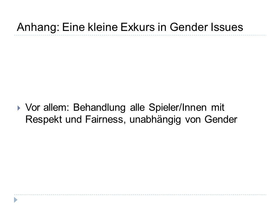 Anhang: Eine kleine Exkurs in Gender Issues  Vor allem: Behandlung alle Spieler/Innen mit Respekt und Fairness, unabhängig von Gender