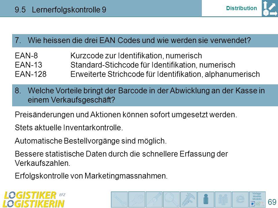 Distribution 9.5 Lernerfolgskontrolle 9 69 Wie heissen die drei EAN Codes und wie werden sie verwendet? 7. Welche Vorteile bringt der Barcode in der A