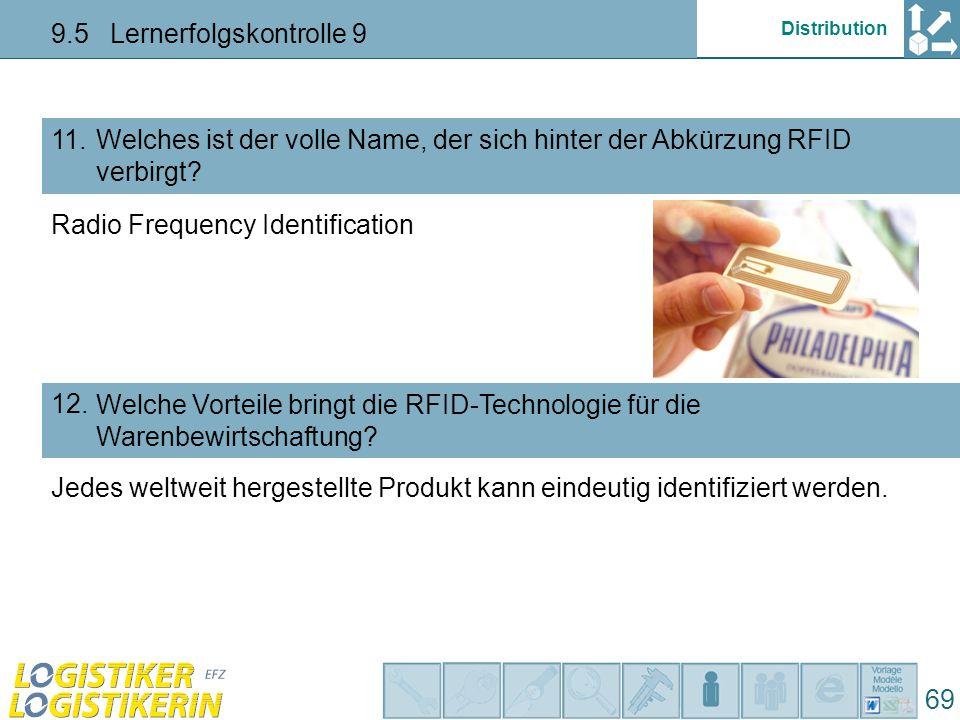 Distribution 9.5 Lernerfolgskontrolle 9 69 Welches ist der volle Name, der sich hinter der Abkürzung RFID verbirgt? 11. Welche Vorteile bringt die RFI