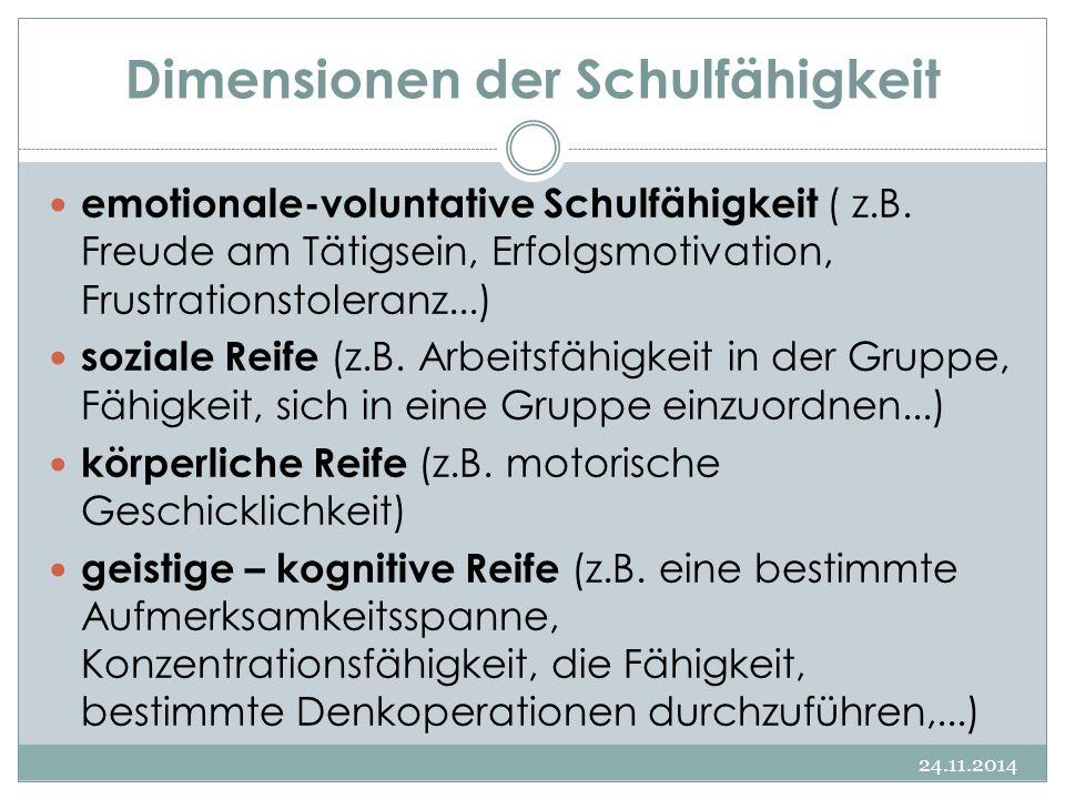 Dimensionen der Schulfähigkeit 24.11.2014 emotionale-voluntative Schulfähigkeit ( z.B. Freude am Tätigsein, Erfolgsmotivation, Frustrationstoleranz...
