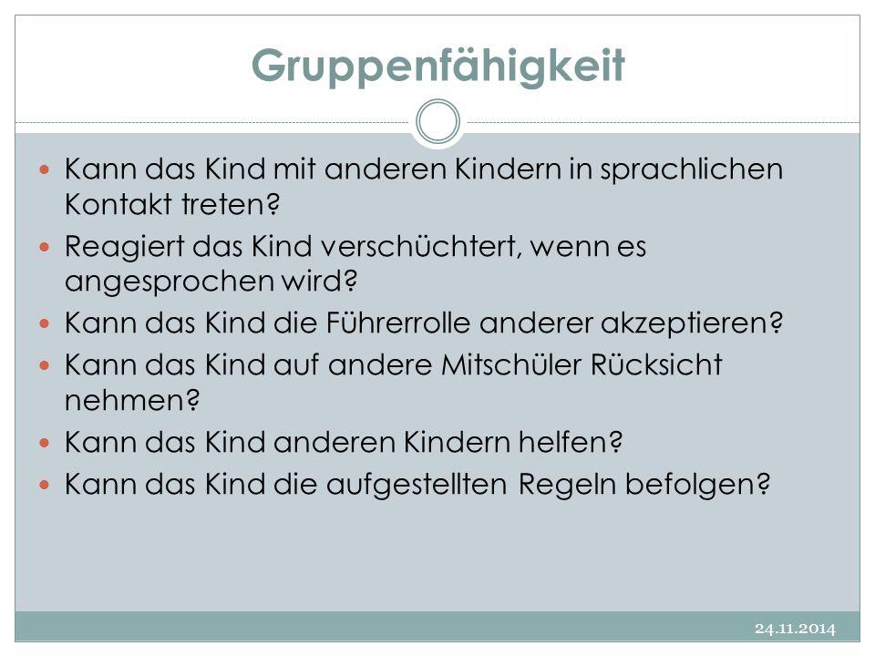 Gruppenfähigkeit 24.11.2014 Kann das Kind mit anderen Kindern in sprachlichen Kontakt treten? Reagiert das Kind verschüchtert, wenn es angesprochen wi