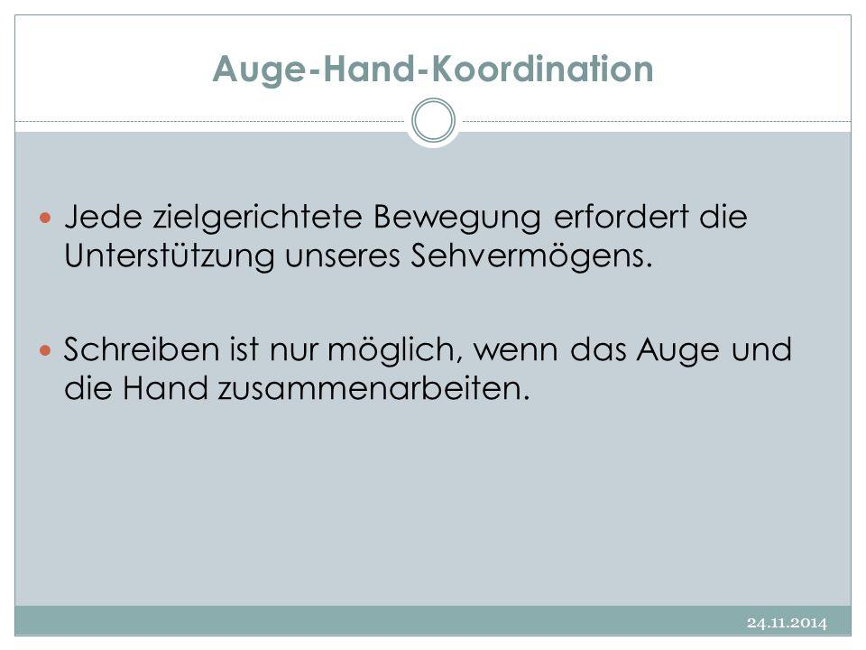 Auge-Hand-Koordination 24.11.2014 Jede zielgerichtete Bewegung erfordert die Unterstützung unseres Sehvermögens. Schreiben ist nur möglich, wenn das A