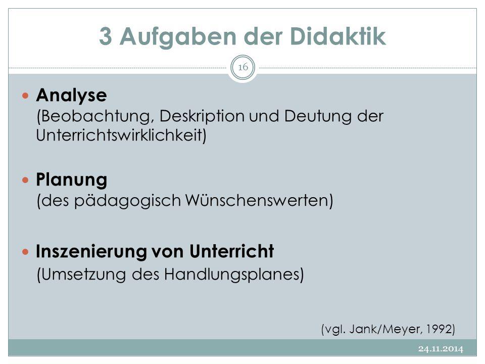 3 Aufgaben der Didaktik 24.11.2014 16 Analyse (Beobachtung, Deskription und Deutung der Unterrichtswirklichkeit) Planung (des pädagogisch Wünschenswer