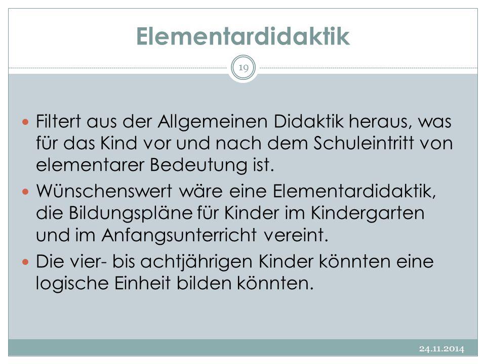 Elementardidaktik 24.11.2014 19 Filtert aus der Allgemeinen Didaktik heraus, was für das Kind vor und nach dem Schuleintritt von elementarer Bedeutung