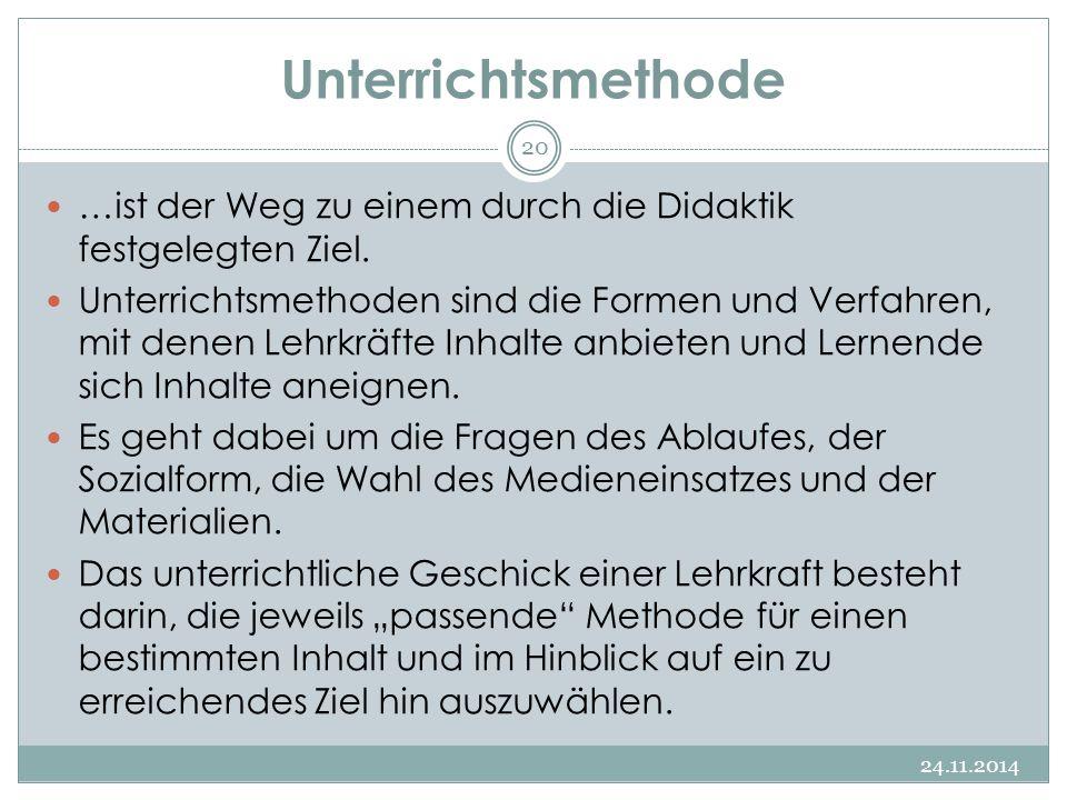 Unterrichtsmethode 24.11.2014 20 …ist der Weg zu einem durch die Didaktik festgelegten Ziel. Unterrichtsmethoden sind die Formen und Verfahren, mit de
