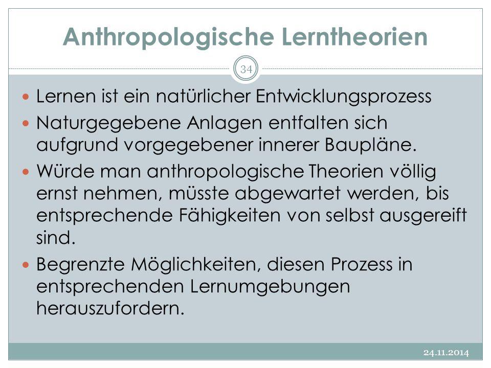 Anthropologische Lerntheorien 24.11.2014 34 Lernen ist ein natürlicher Entwicklungsprozess Naturgegebene Anlagen entfalten sich aufgrund vorgegebener