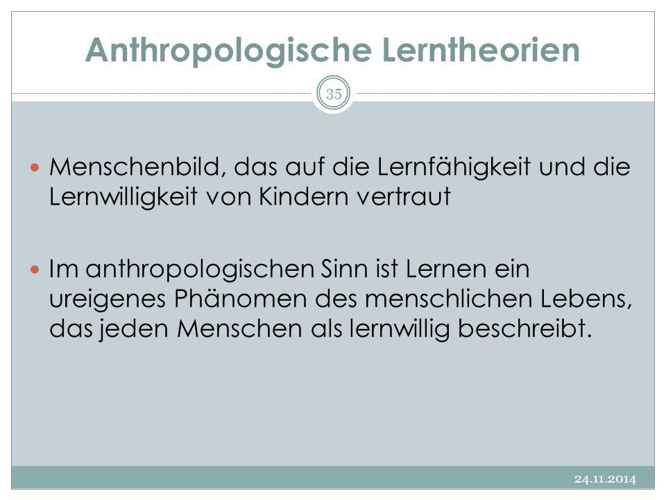 Anthropologische Lerntheorien 24.11.2014 35 Menschenbild, das auf die Lernfähigkeit und die Lernwilligkeit von Kindern vertraut Im anthropologischen S