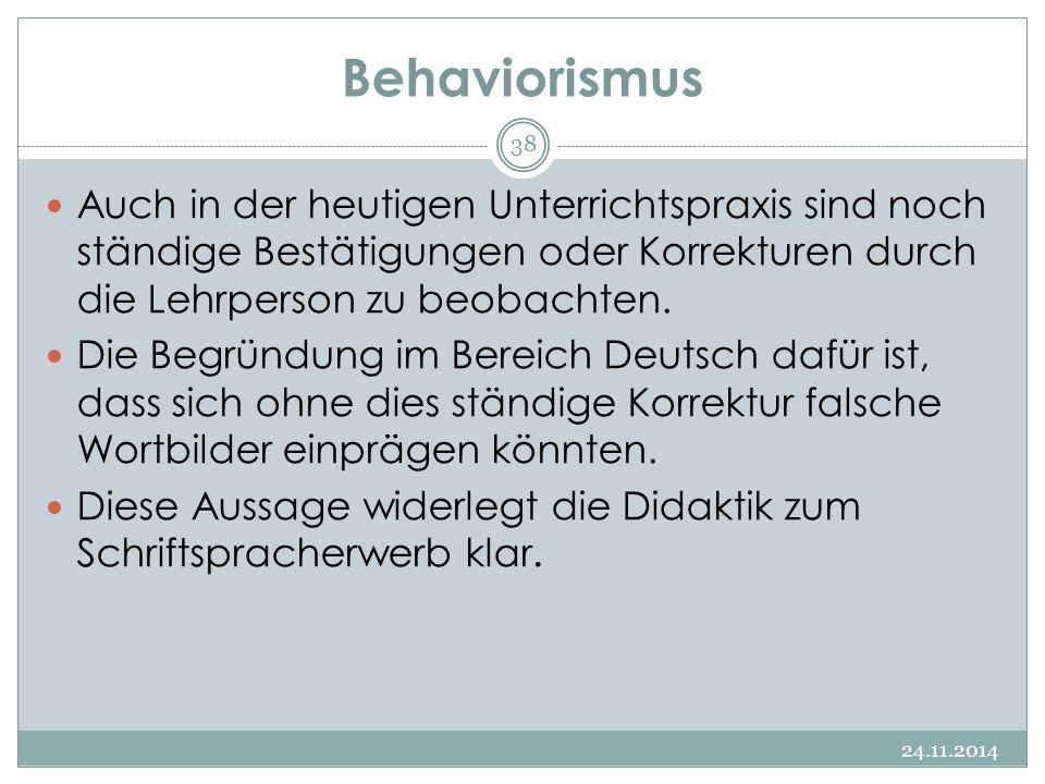 Behaviorismus 24.11.2014 38 Auch in der heutigen Unterrichtspraxis sind noch ständige Bestätigungen oder Korrekturen durch die Lehrperson zu beobachte