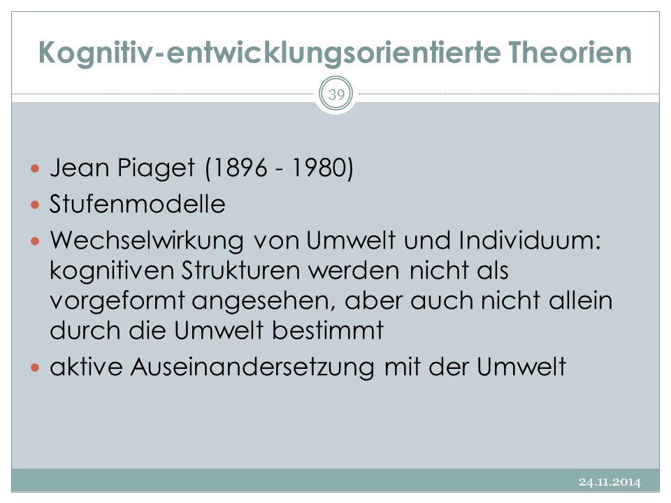 Kognitiv-entwicklungsorientierte Theorien 24.11.2014 39 Jean Piaget (1896 - 1980) Stufenmodelle Wechselwirkung von Umwelt und Individuum: kognitiven S