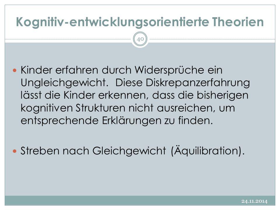Kognitiv-entwicklungsorientierte Theorien 24.11.2014 40 Kinder erfahren durch Widersprüche ein Ungleichgewicht. Diese Diskrepanzerfahrung lässt die Ki