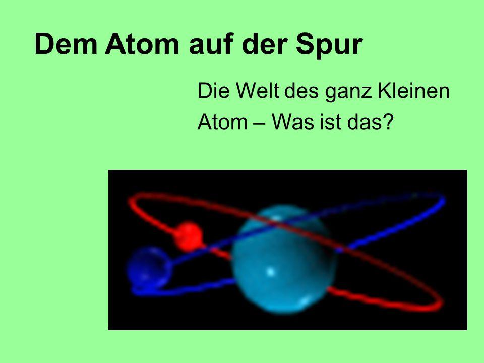 Die Welt des ganz Kleinen Atom – Was ist das? Dem Atom auf der Spur
