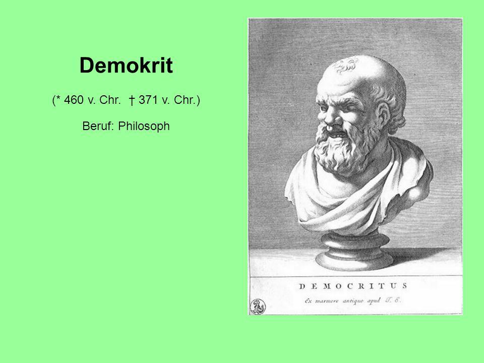 Demokrit (* 460 v. Chr. † 371 v. Chr.) Beruf: Philosoph