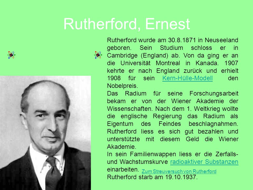 Rutherford, Ernest Rutherford wurde am 30.8.1871 in Neuseeland geboren. Sein Studium schloss er in Cambridge (England) ab. Von da ging er an die Unive