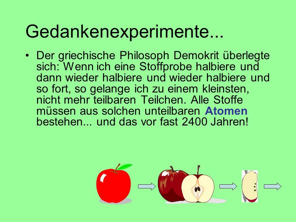 Gedankenexperimente... Der griechische Philosoph Demokrit überlegte sich: Wenn ich eine Stoffprobe halbiere und dann wieder halbiere und wieder halbie