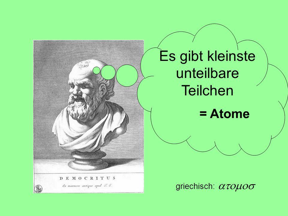 griechisch:  Es gibt kleinste unteilbare Teilchen = Atome