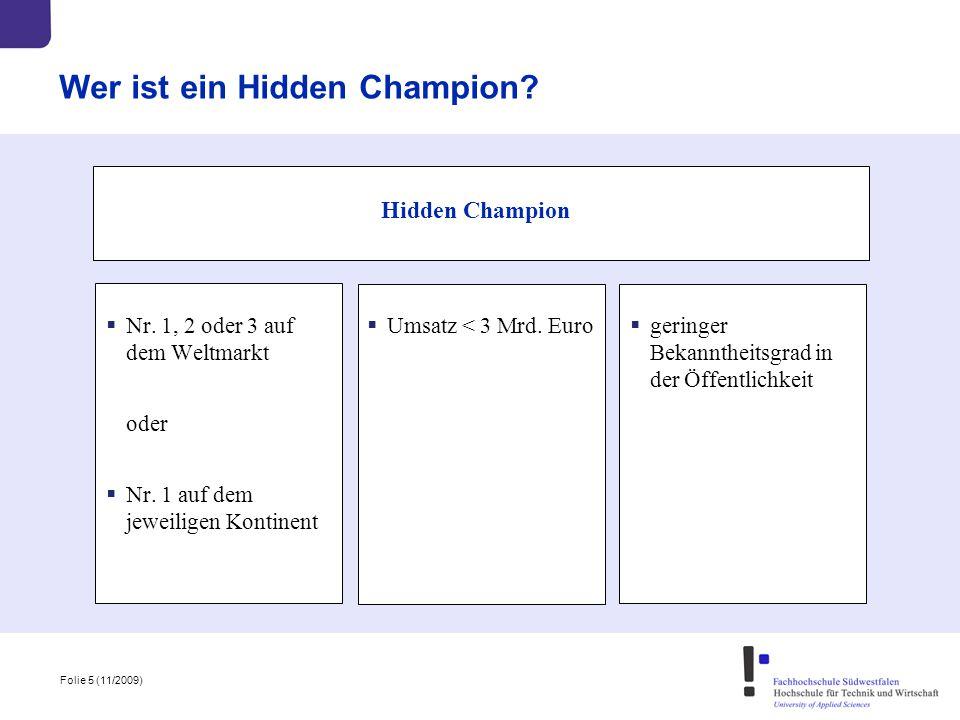 Folie 5 (11/2009) Wer ist ein Hidden Champion? Hidden Champion  Nr. 1, 2 oder 3 auf dem Weltmarkt oder  Nr. 1 auf dem jeweiligen Kontinent  Umsatz