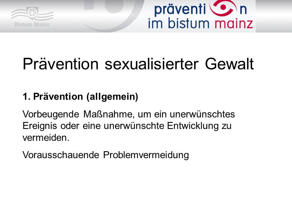 Prävention sexualisierter Gewalt 1. Prävention (allgemein) Vorbeugende Maßnahme, um ein unerwünschtes Ereignis oder eine unerwünschte Entwicklung zu v
