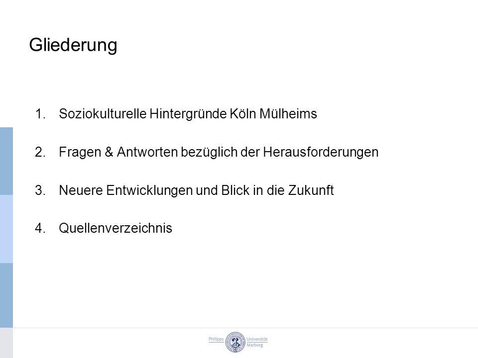 Gliederung 1.Soziokulturelle Hintergründe Köln Mülheims 2.Fragen & Antworten bezüglich der Herausforderungen 3.Neuere Entwicklungen und Blick in die Zukunft 4.Quellenverzeichnis