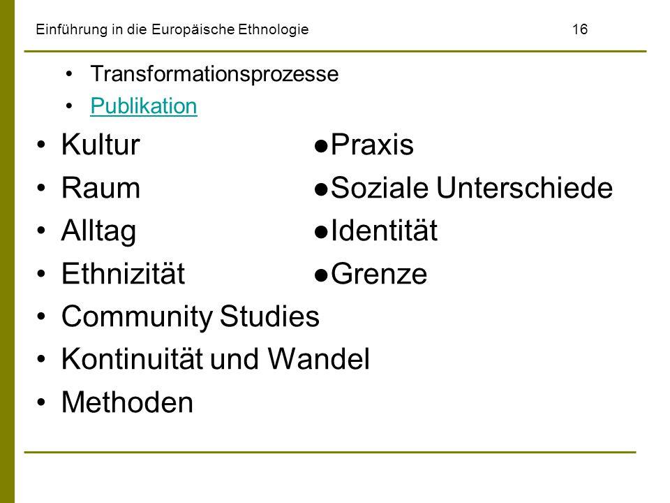 Einführung in die Europäische Ethnologie16 Transformationsprozesse Publikation Kultur ●Praxis Raum ●Soziale Unterschiede Alltag ●Identität Ethnizität ●Grenze Community Studies Kontinuität und Wandel Methoden