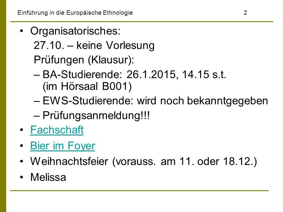Einführung in die Europäische Ethnologie2 Organisatorisches: 27.10. – keine Vorlesung Prüfungen (Klausur): –BA-Studierende: 26.1.2015, 14.15 s.t. (im