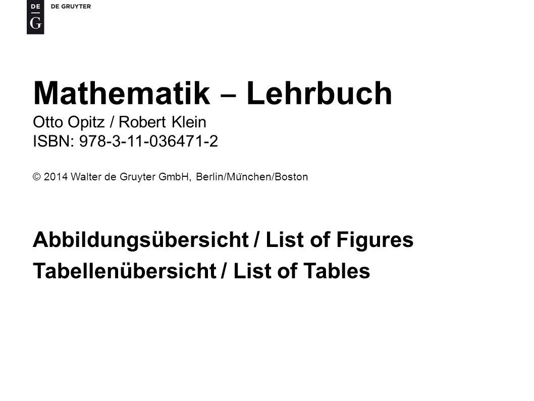 Mathematik ‒ Lehrbuch Otto Opitz / Robert Klein ISBN: 978-3-11-036471-2 © 2014 Walter de Gruyter GmbH, Berlin/Mu ̈ nchen/Boston Abbildungsübersicht / List of Figures Tabellenübersicht / List of Tables
