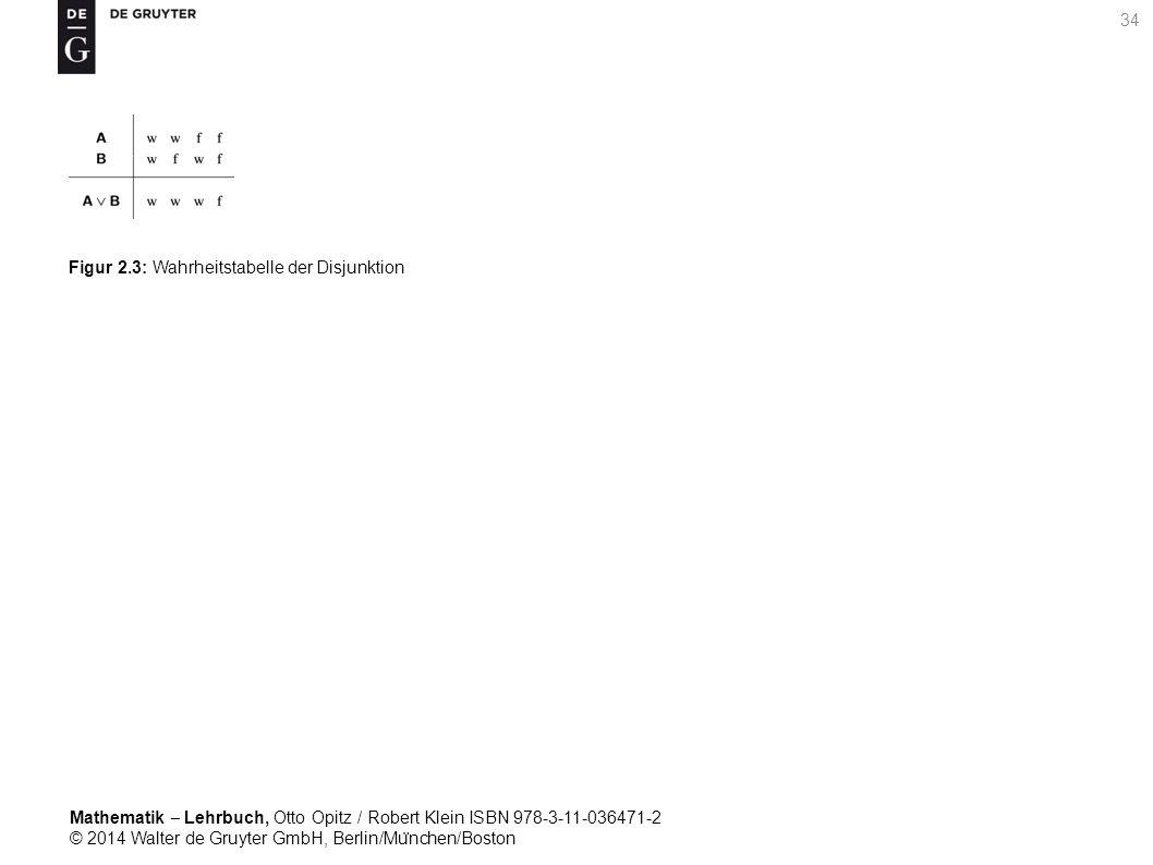 Mathematik ‒ Lehrbuch, Otto Opitz / Robert Klein ISBN 978-3-11-036471-2 © 2014 Walter de Gruyter GmbH, Berlin/Mu ̈ nchen/Boston 34 Figur 2.3: Wahrheitstabelle der Disjunktion