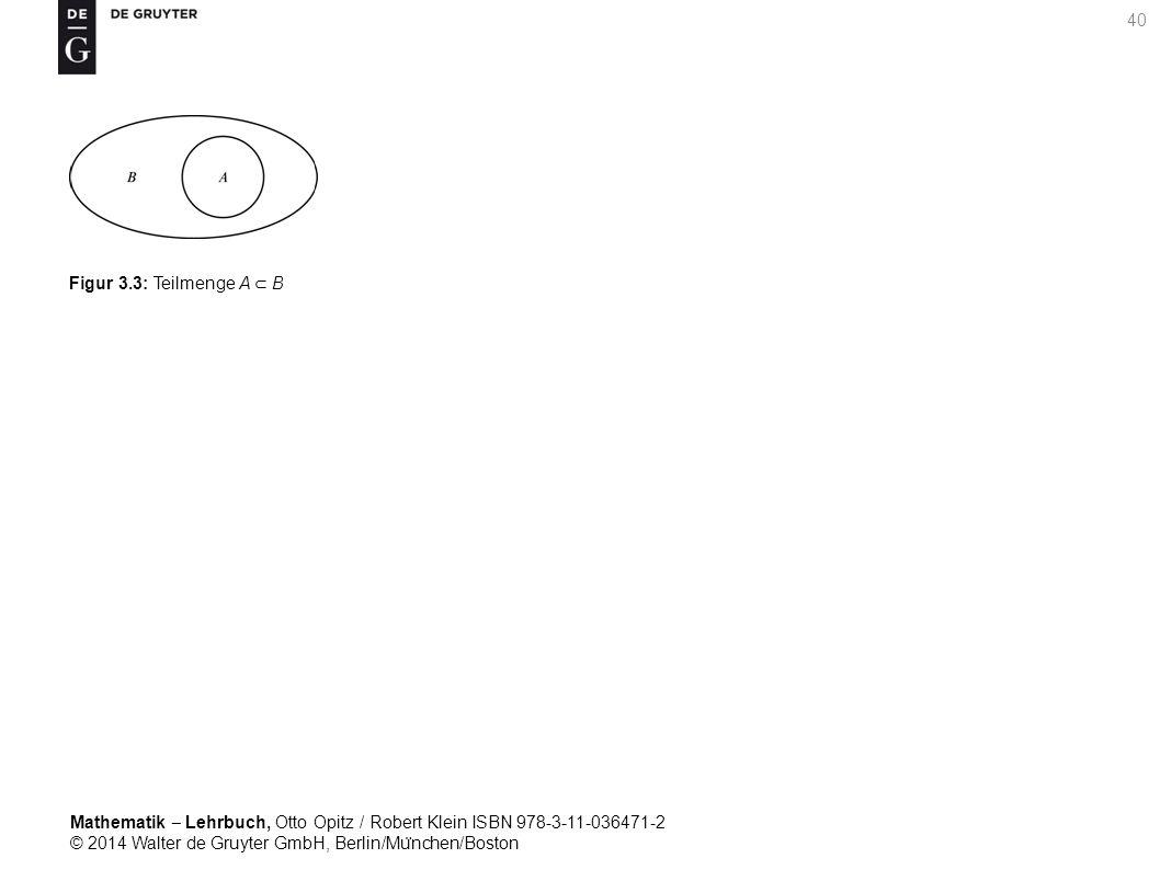 Mathematik ‒ Lehrbuch, Otto Opitz / Robert Klein ISBN 978-3-11-036471-2 © 2014 Walter de Gruyter GmbH, Berlin/Mu ̈ nchen/Boston 40 Figur 3.3: Teilmenge A ⊂ B