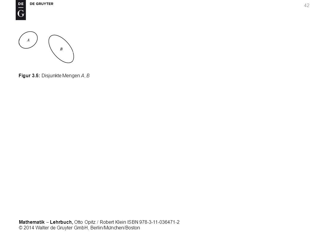 Mathematik ‒ Lehrbuch, Otto Opitz / Robert Klein ISBN 978-3-11-036471-2 © 2014 Walter de Gruyter GmbH, Berlin/Mu ̈ nchen/Boston 42 Figur 3.5: Disjunkte Mengen A, B