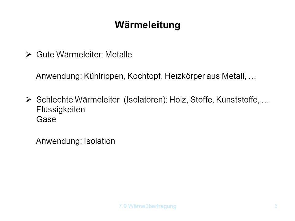 7.9 Wämeübertragung2 Wärmeleitung  Gute Wärmeleiter: Metalle Anwendung: Kühlrippen, Kochtopf, Heizkörper aus Metall, …  Schlechte Wärmeleiter (Isola