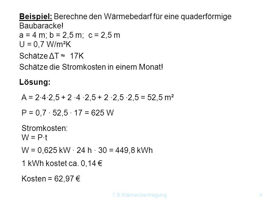 7.9 Wämeübertragung8 Beispiel: Berechne den Wärmebedarf für eine quaderförmige Baubaracke! a = 4 m; b = 2,5 m; c = 2,5 m U = 0,7 W/m²K Schätze ΔT ≈17K