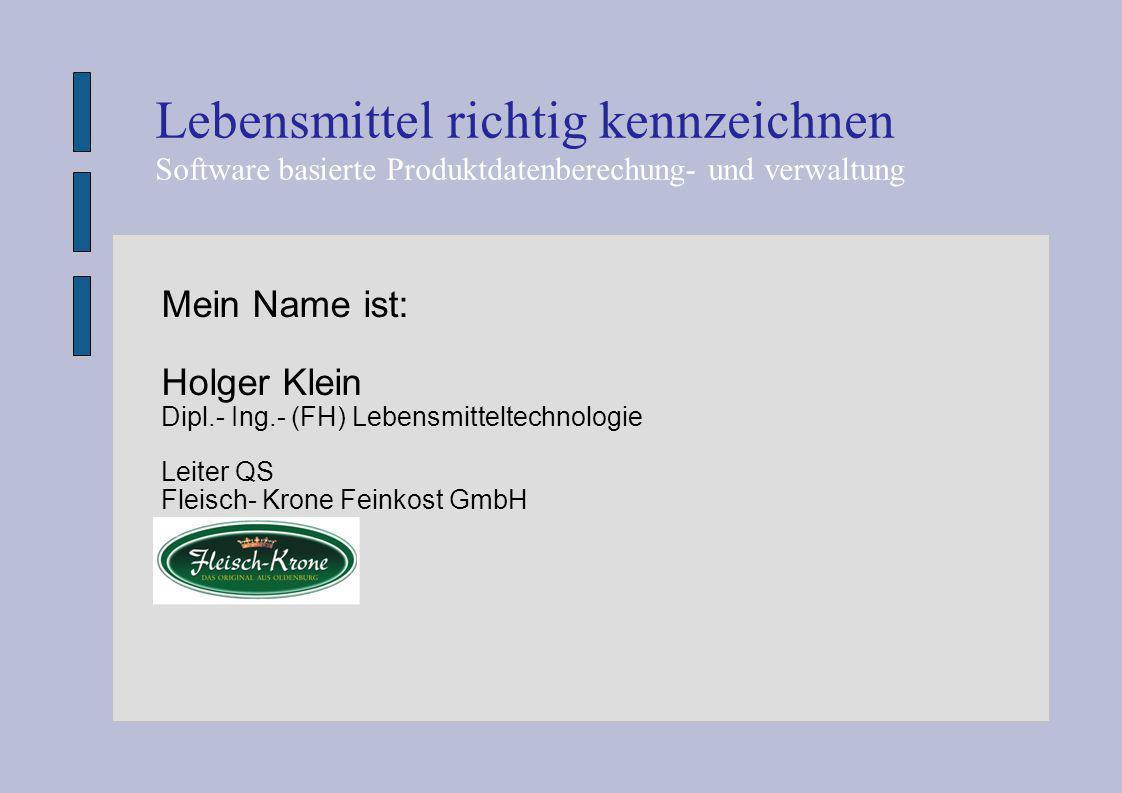 Mein Name ist: Holger Klein Dipl.- Ing.- (FH) Lebensmitteltechnologie Leiter QS Fleisch- Krone Feinkost GmbH Lebensmittel richtig kennzeichnen Softwar