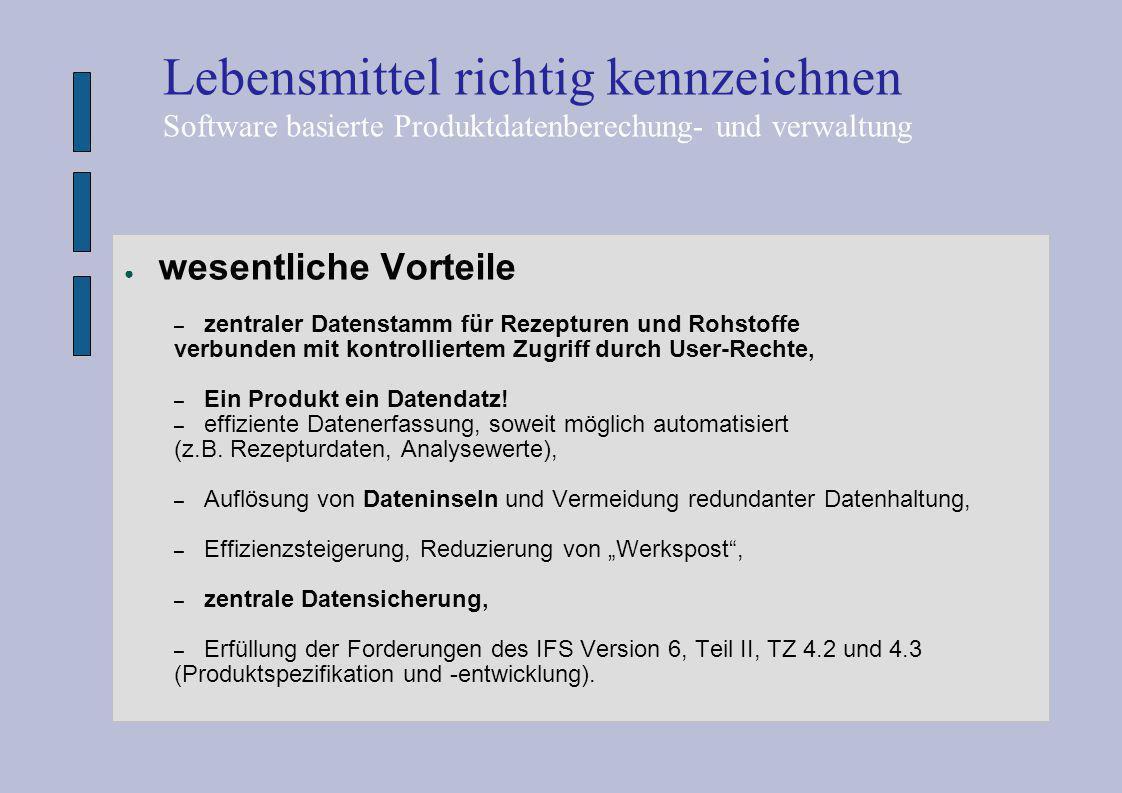 ● wesentliche Vorteile – zentraler Datenstamm für Rezepturen und Rohstoffe verbunden mit kontrolliertem Zugriff durch User-Rechte, – Ein Produkt ein D